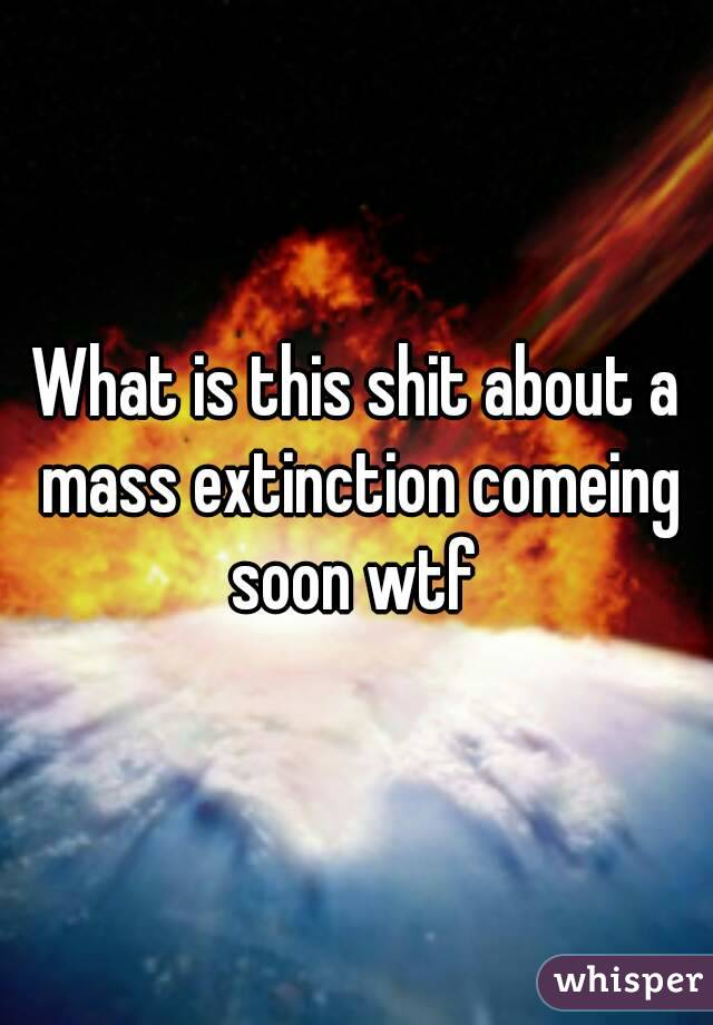 What is this shit about a mass extinction comeing soon wtf