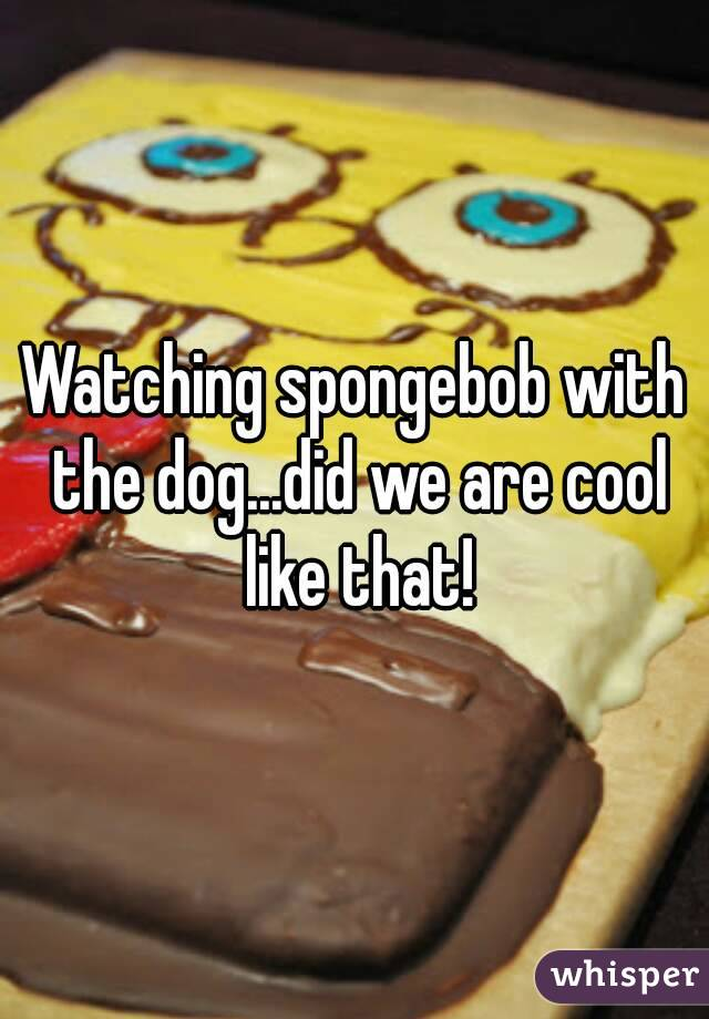 Watching spongebob with the dog...did we are cool like that!