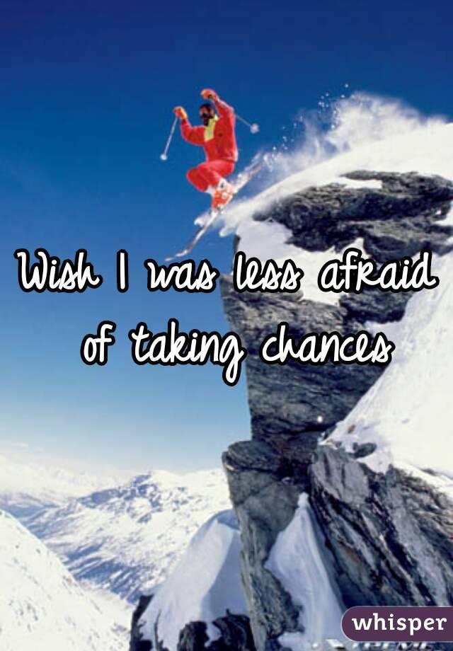 Wish I was less afraid of taking chances
