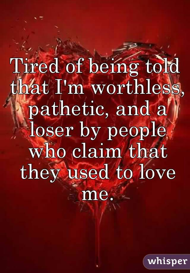 Tired of being told that I'm worthless, pathetic, and a loser by people who claim that they used to love me.