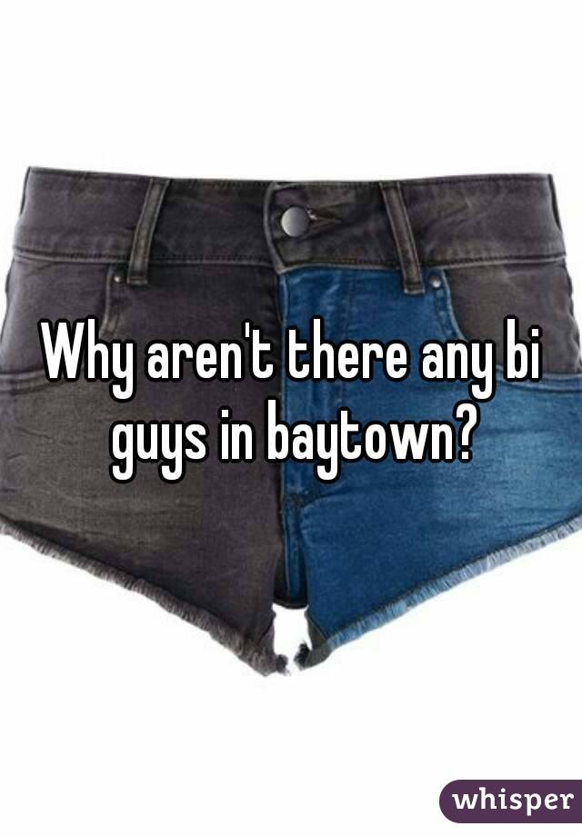 Why aren't there any bi guys in baytown?