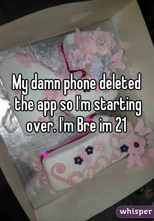 My damn phone deleted the app so I'm starting over. I'm Bre im 21