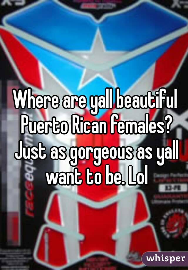 Where are yall beautiful Puerto Rican females? Just as gorgeous as yall want to be. Lol