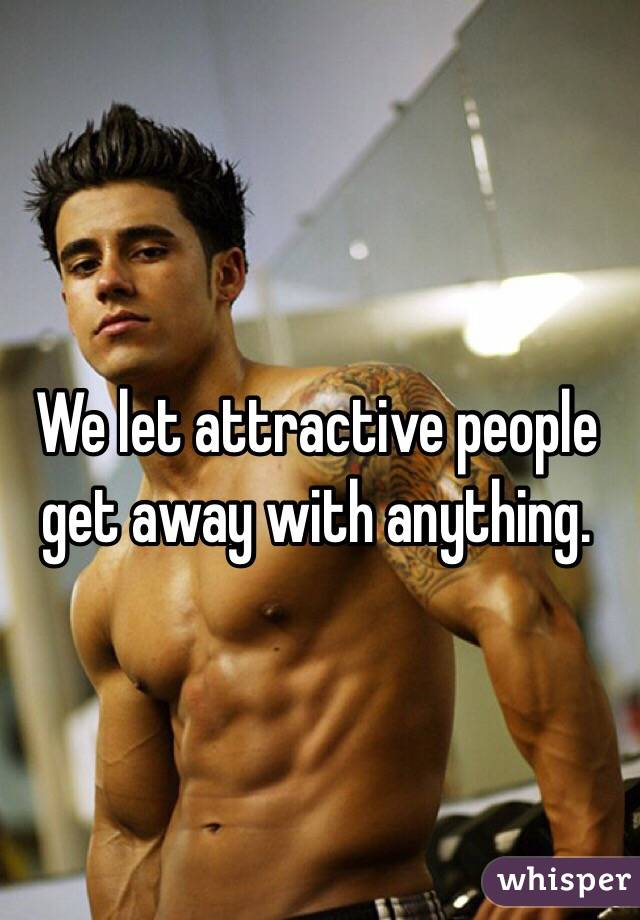 We let attractive people get away with anything.