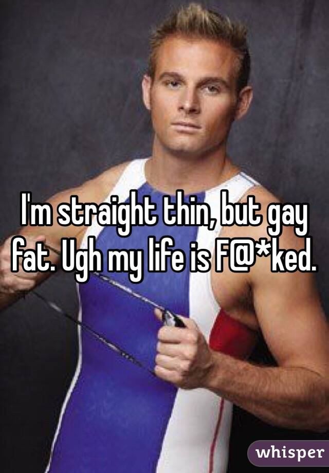 I'm straight thin, but gay fat. Ugh my life is F@*ked.