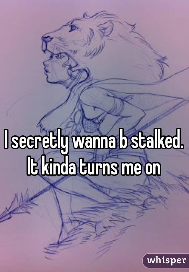 I secretly wanna b stalked. It kinda turns me on
