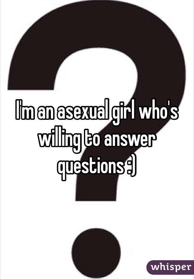 I'm an asexual girl who's willing to answer questions :)