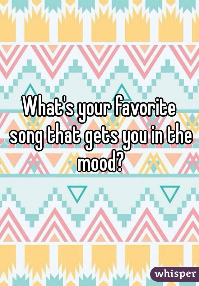What's your favorite song that gets you in the mood?