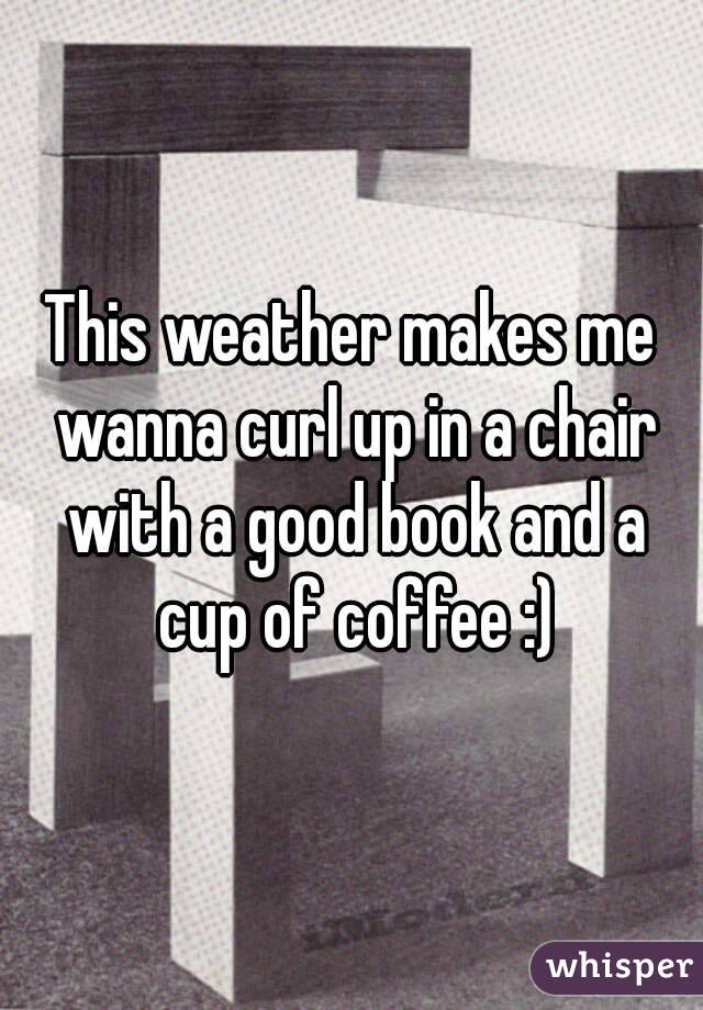 This weather makes me wanna curl up in a chair with a good book and a cup of coffee :)