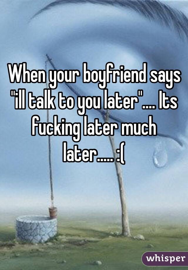"""When your boyfriend says """"ill talk to you later"""".... Its fucking later much later..... :("""