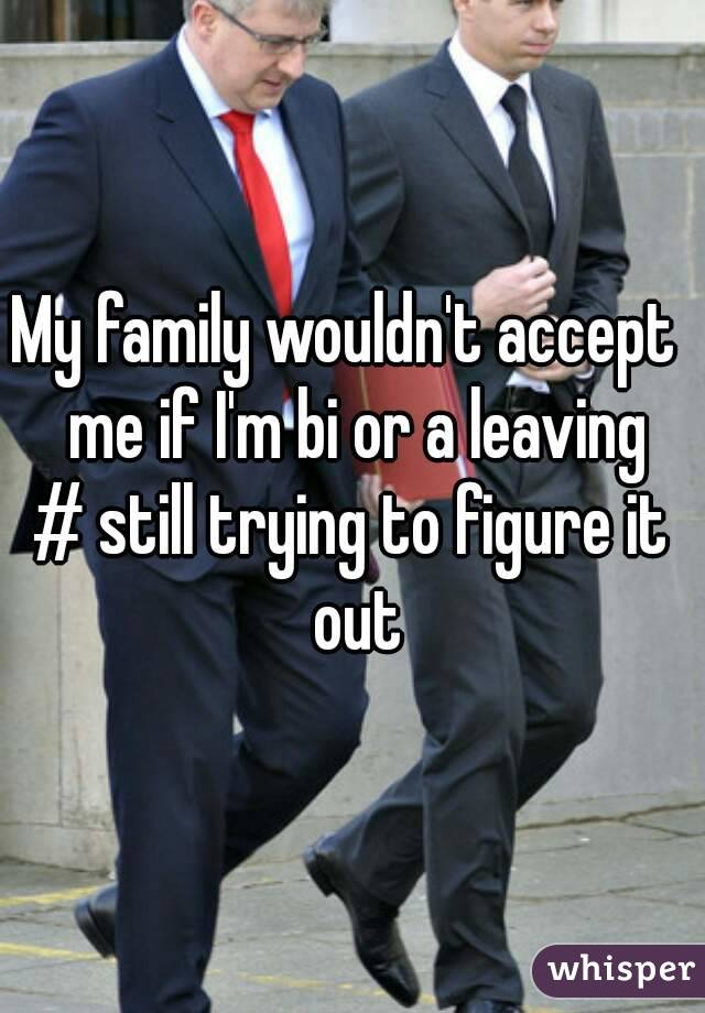 My family wouldn't accept  me if I'm bi or a leaving # still trying to figure it out