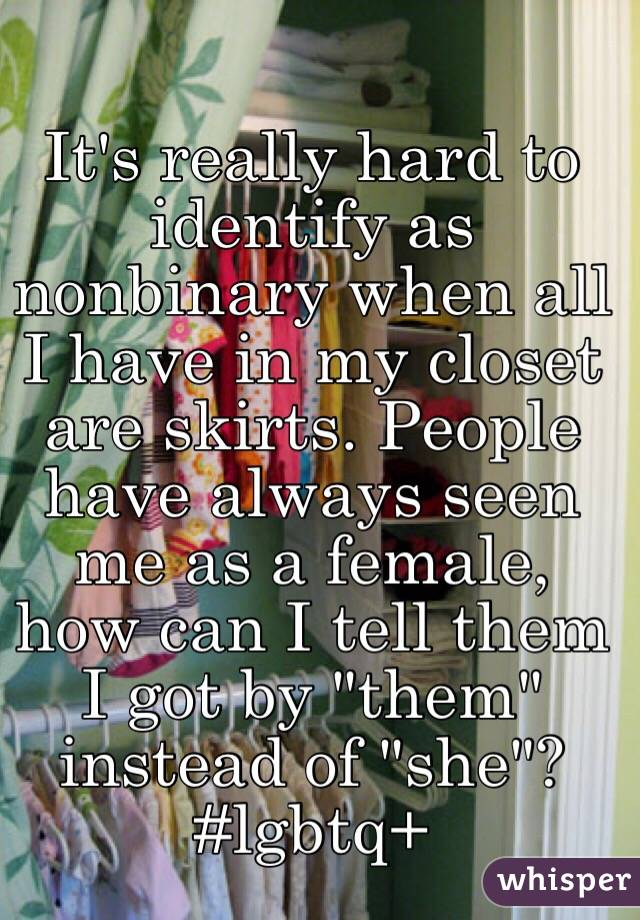"It's really hard to identify as nonbinary when all I have in my closet are skirts. People have always seen me as a female, how can I tell them I got by ""them"" instead of ""she""? #lgbtq+"
