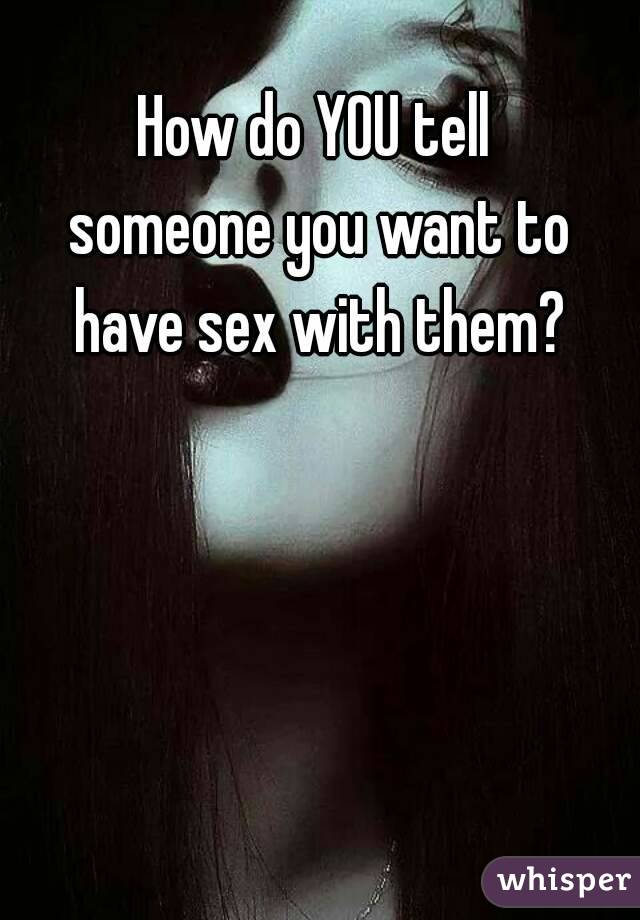 How do YOU tell  someone you want to  have sex with them?