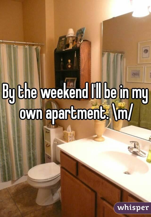 By the weekend I'll be in my own apartment. \m/