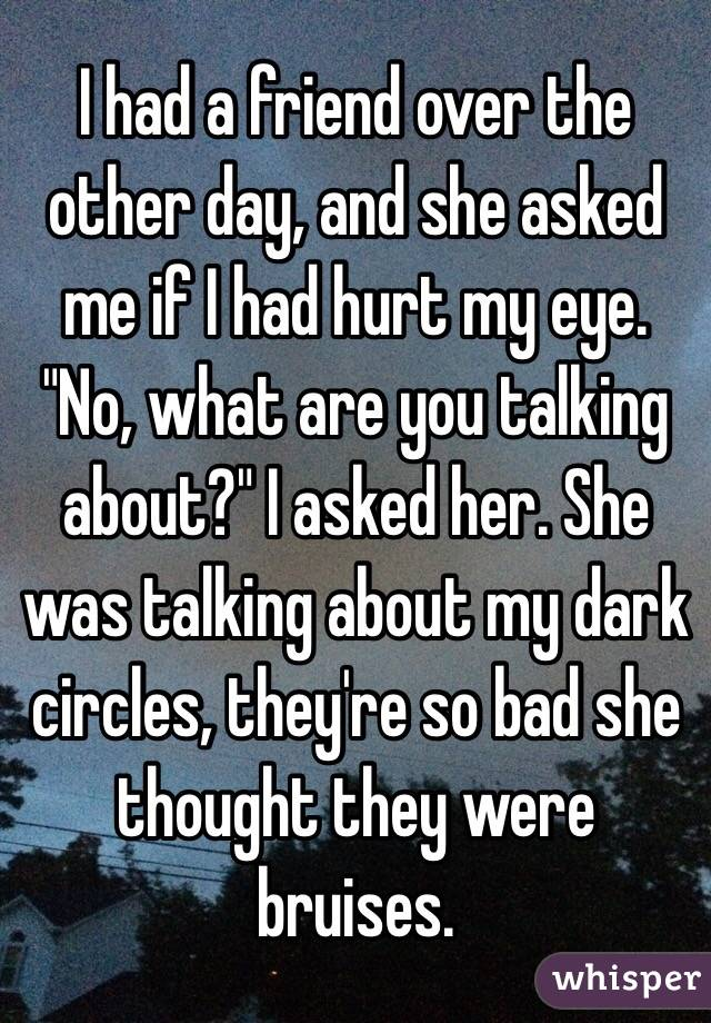 """I had a friend over the other day, and she asked me if I had hurt my eye. """"No, what are you talking about?"""" I asked her. She was talking about my dark circles, they're so bad she thought they were bruises."""