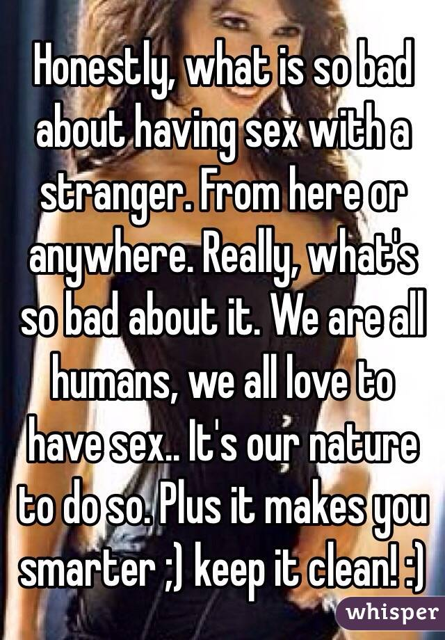 Honestly, what is so bad about having sex with a stranger. From here or anywhere. Really, what's so bad about it. We are all humans, we all love to have sex.. It's our nature to do so. Plus it makes you smarter ;) keep it clean! :)