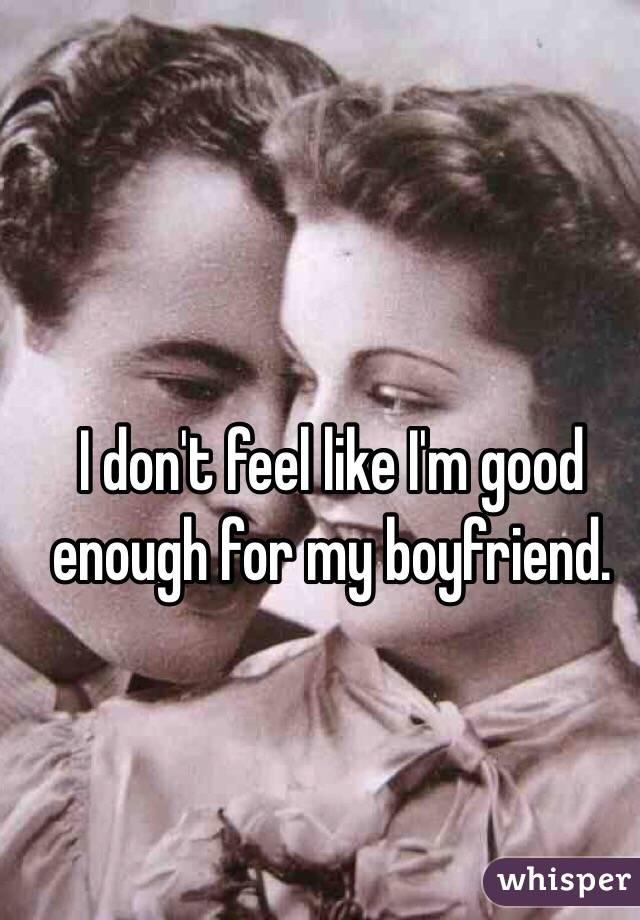 I don't feel like I'm good enough for my boyfriend.