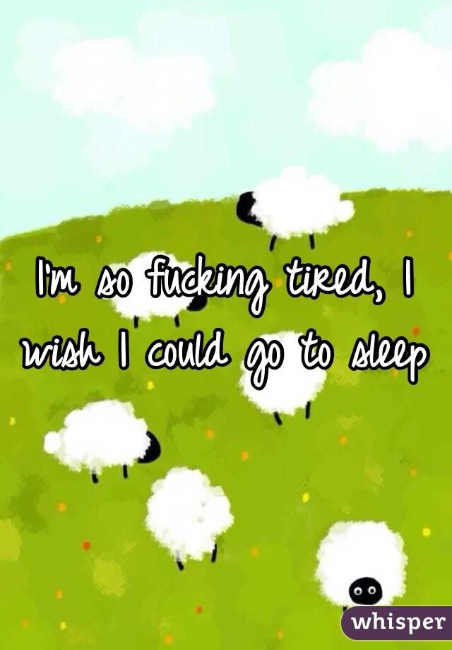 I'm so fucking tired, I wish I could go to sleep