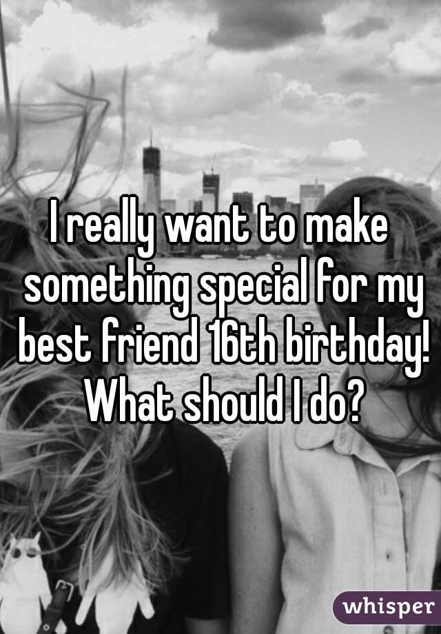 I really want to make something special for my best friend 16th birthday! What should I do?