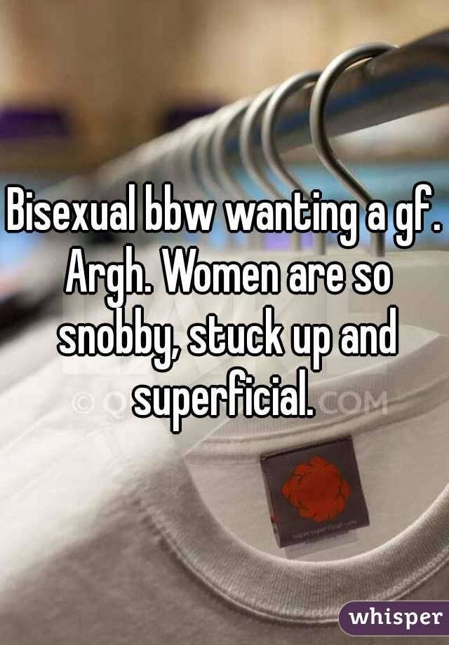 Bisexual bbw wanting a gf. Argh. Women are so snobby, stuck up and superficial.