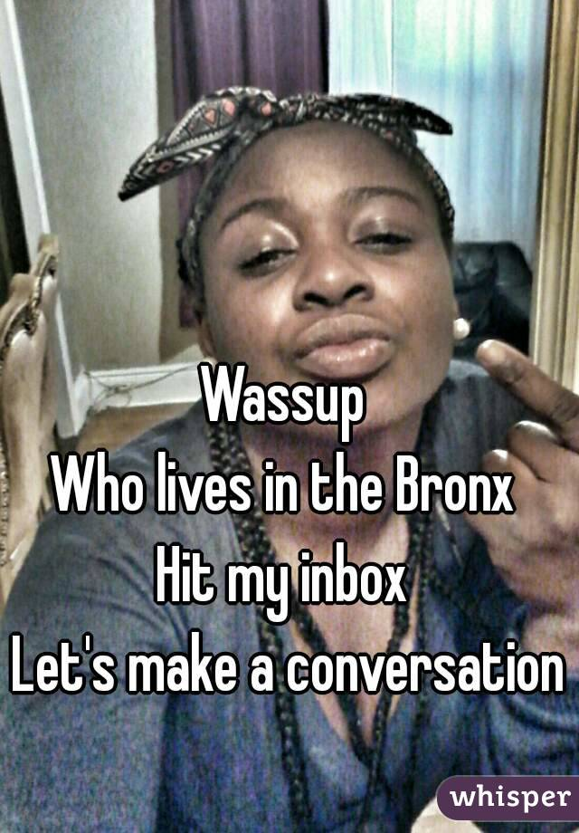 Wassup  Who lives in the Bronx  Hit my inbox  Let's make a conversation