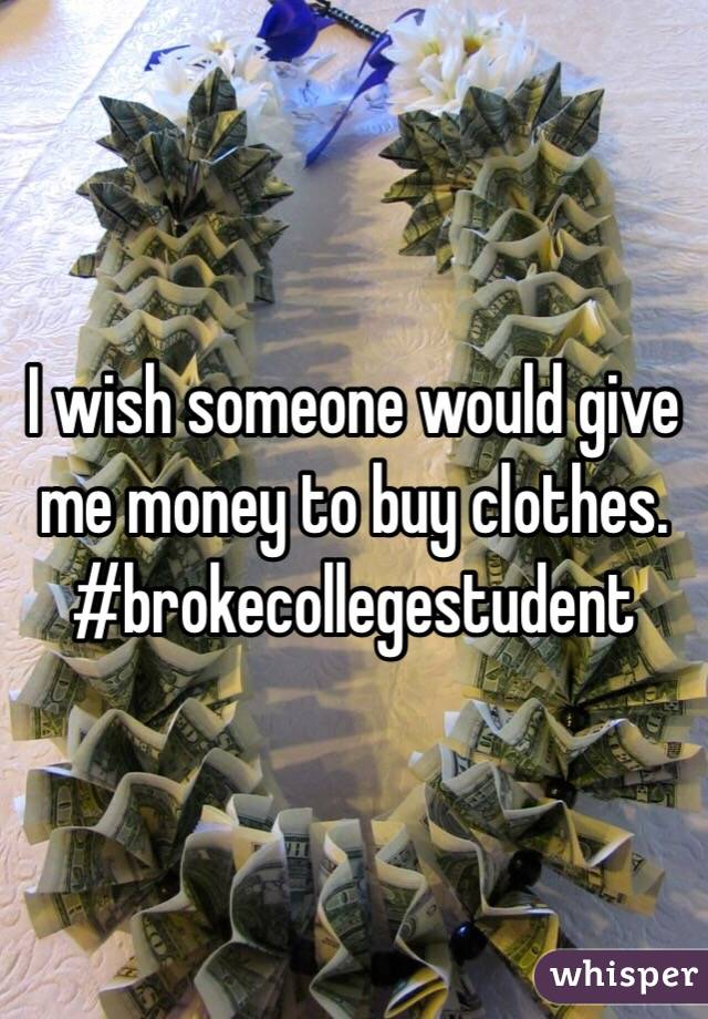 I wish someone would give me money to buy clothes. #brokecollegestudent