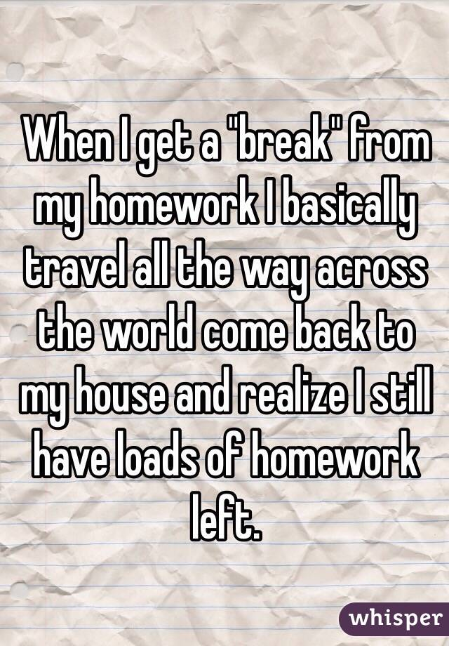 "When I get a ""break"" from my homework I basically travel all the way across the world come back to my house and realize I still have loads of homework left."