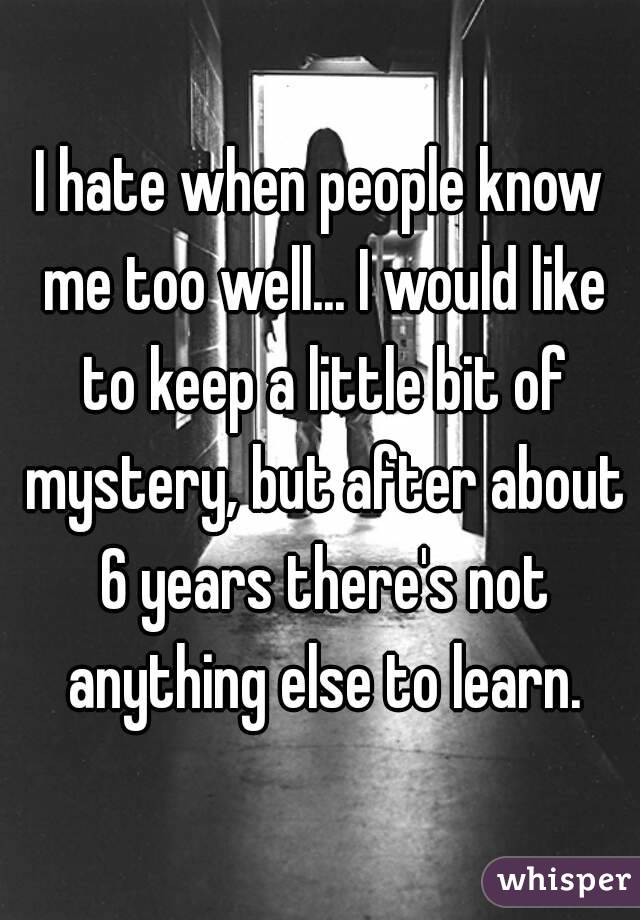 I hate when people know me too well... I would like to keep a little bit of mystery, but after about 6 years there's not anything else to learn.