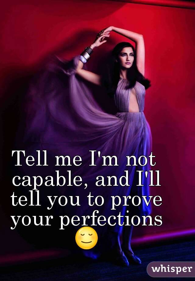 Tell me I'm not capable, and I'll tell you to prove your perfections 😌