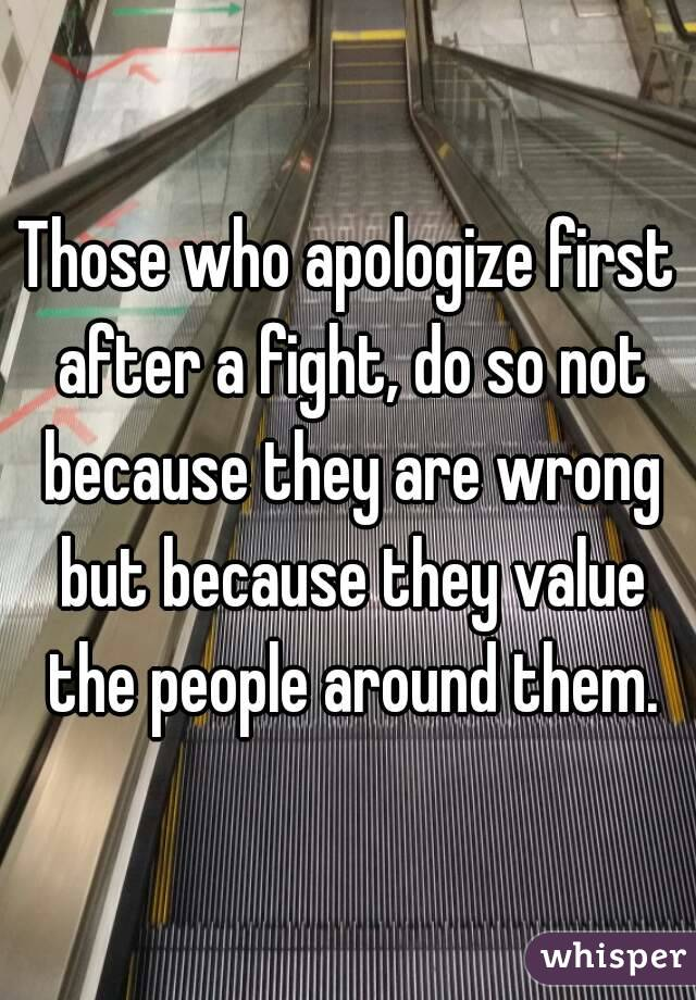 Those who apologize first after a fight, do so not because they are wrong but because they value the people around them.
