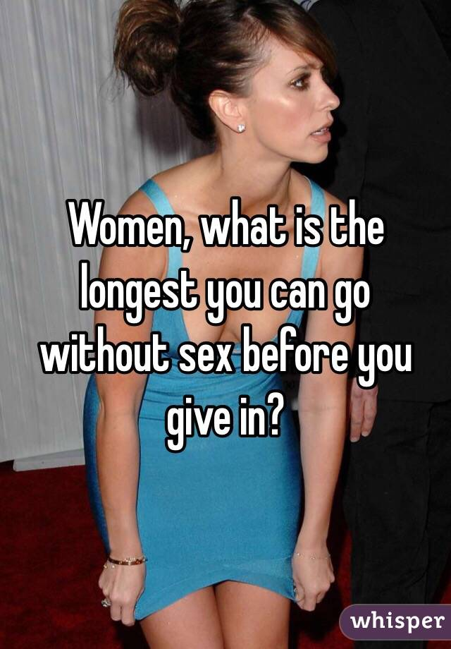 Women, what is the longest you can go without sex before you give in?