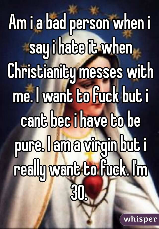 Am i a bad person when i say i hate it when Christianity messes with me. I want to fuck but i cant bec i have to be pure. I am a virgin but i really want to fuck. I'm 30.
