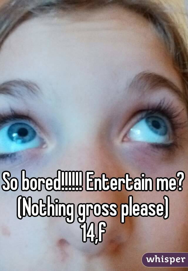 So bored!!!!!! Entertain me? (Nothing gross please)  14,f