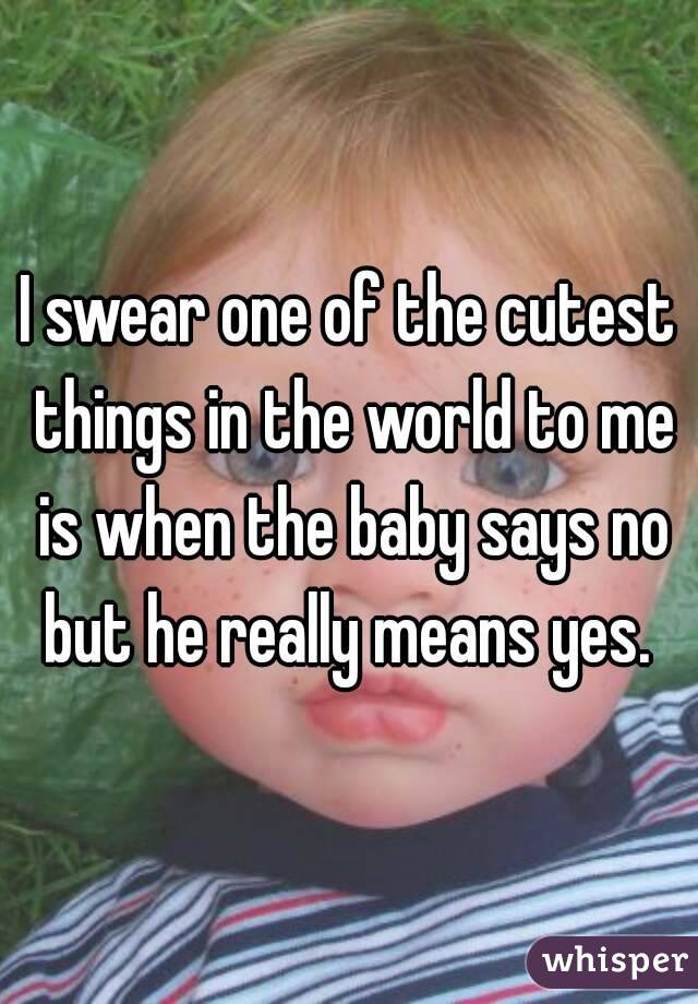 I swear one of the cutest things in the world to me is when the baby says no but he really means yes.