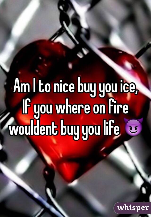 Am I to nice buy you ice, If you where on fire wouldent buy you life 😈