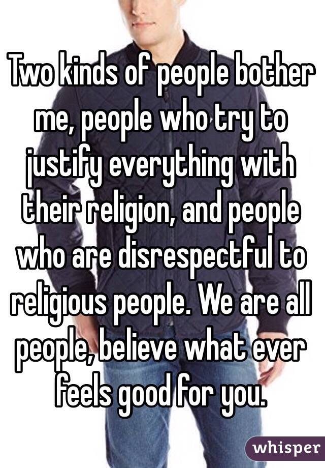 Two kinds of people bother me, people who try to justify everything with their religion, and people who are disrespectful to religious people. We are all people, believe what ever feels good for you.