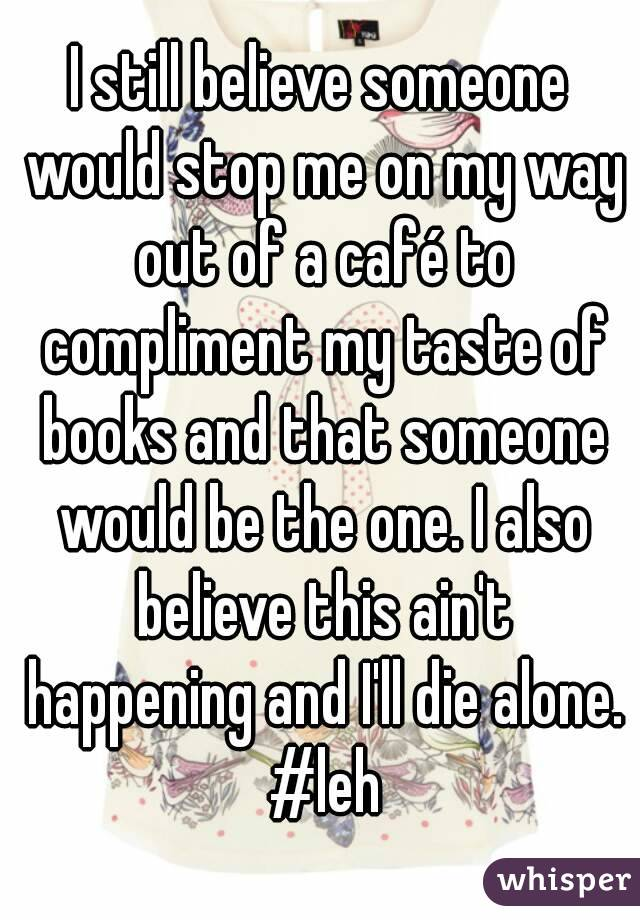 I still believe someone would stop me on my way out of a café to compliment my taste of books and that someone would be the one. I also believe this ain't happening and I'll die alone. #leh
