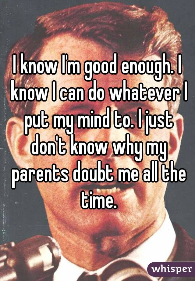 I know I'm good enough. I know I can do whatever I put my mind to. I just don't know why my parents doubt me all the time.