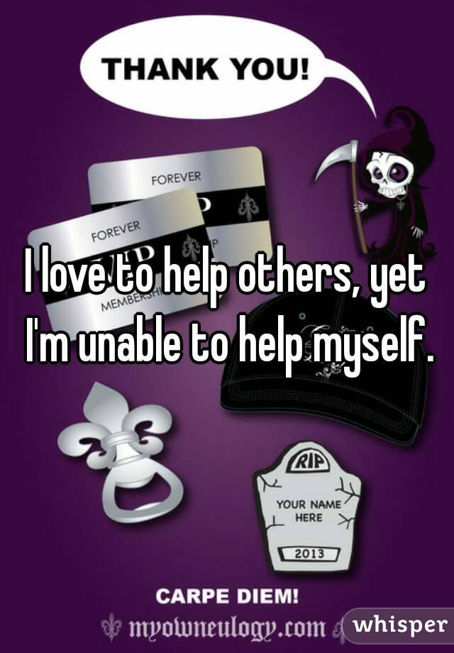 I love to help others, yet I'm unable to help myself.