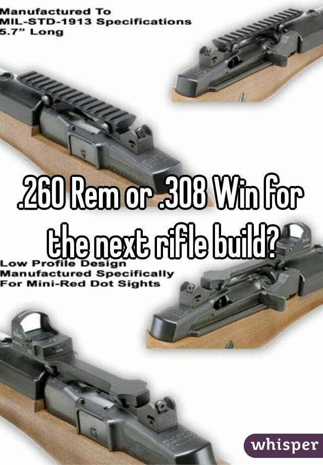 .260 Rem or .308 Win for the next rifle build?