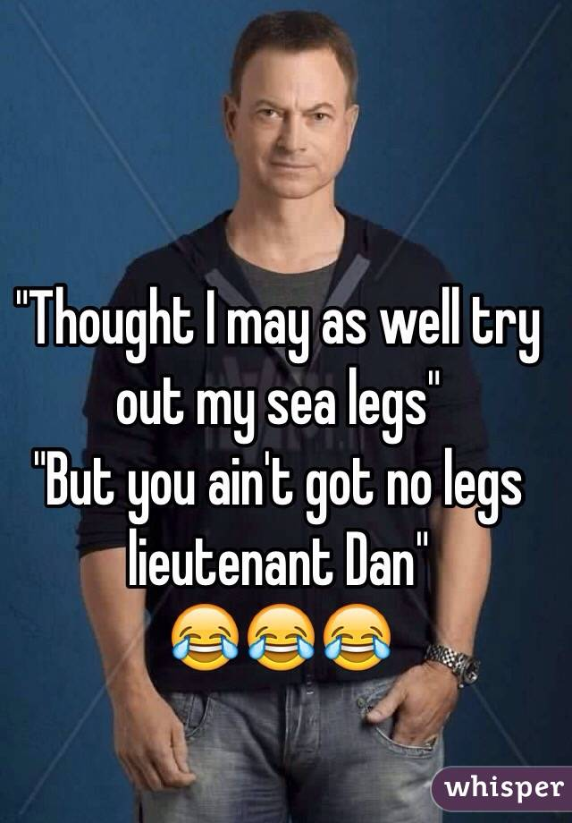 """""""Thought I may as well try out my sea legs""""  """"But you ain't got no legs lieutenant Dan""""  😂😂😂"""