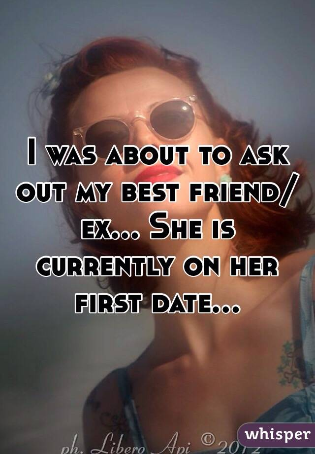 I was about to ask out my best friend/ex... She is currently on her first date...