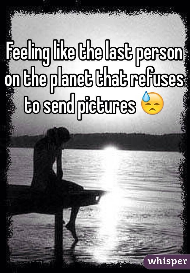 Feeling like the last person on the planet that refuses to send pictures 😓