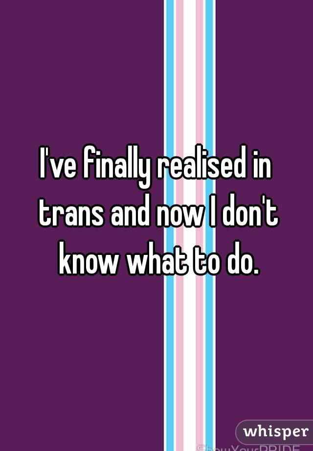I've finally realised in trans and now I don't know what to do.