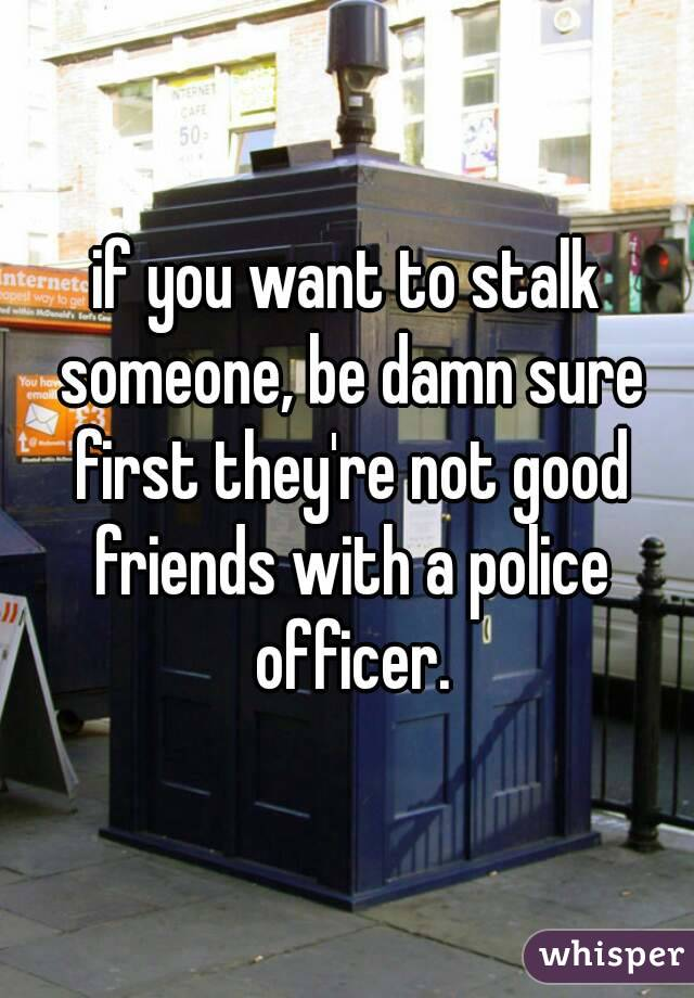 if you want to stalk someone, be damn sure first they're not good friends with a police officer.