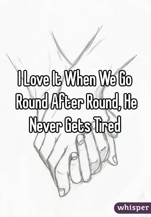 I Love It When We Go Round After Round, He Never Gets Tired