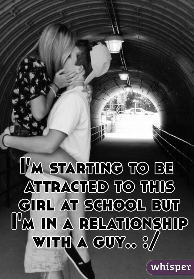 I'm starting to be attracted to this girl at school but I'm in a relationship with a guy.. :/