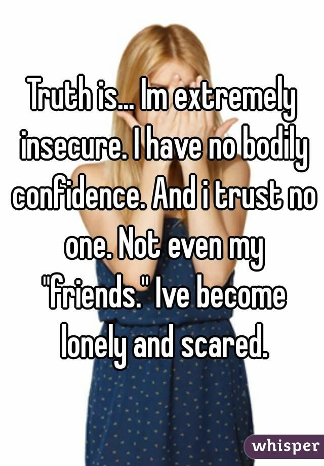 """Truth is... Im extremely insecure. I have no bodily confidence. And i trust no one. Not even my """"friends."""" Ive become lonely and scared."""