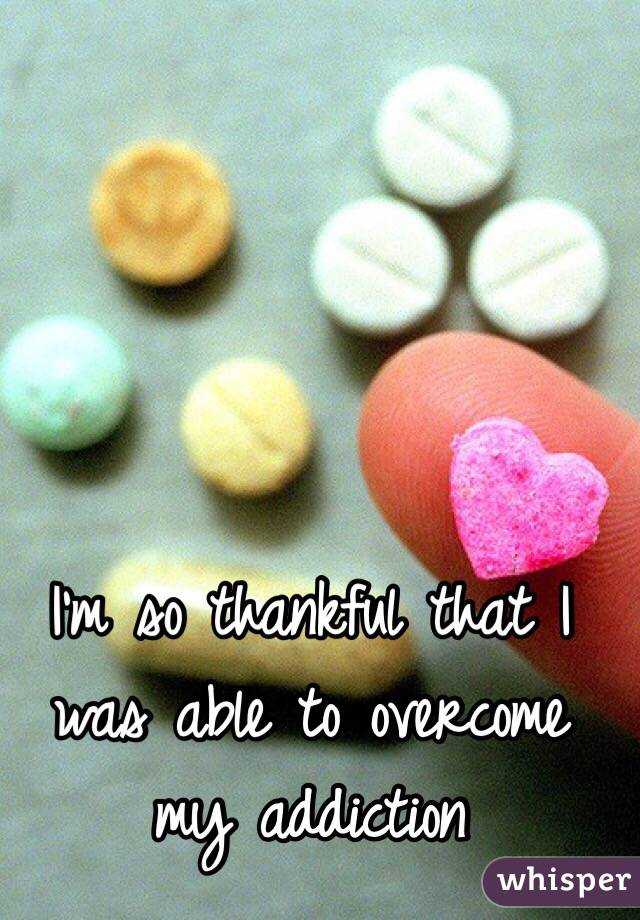 I'm so thankful that I was able to overcome my addiction
