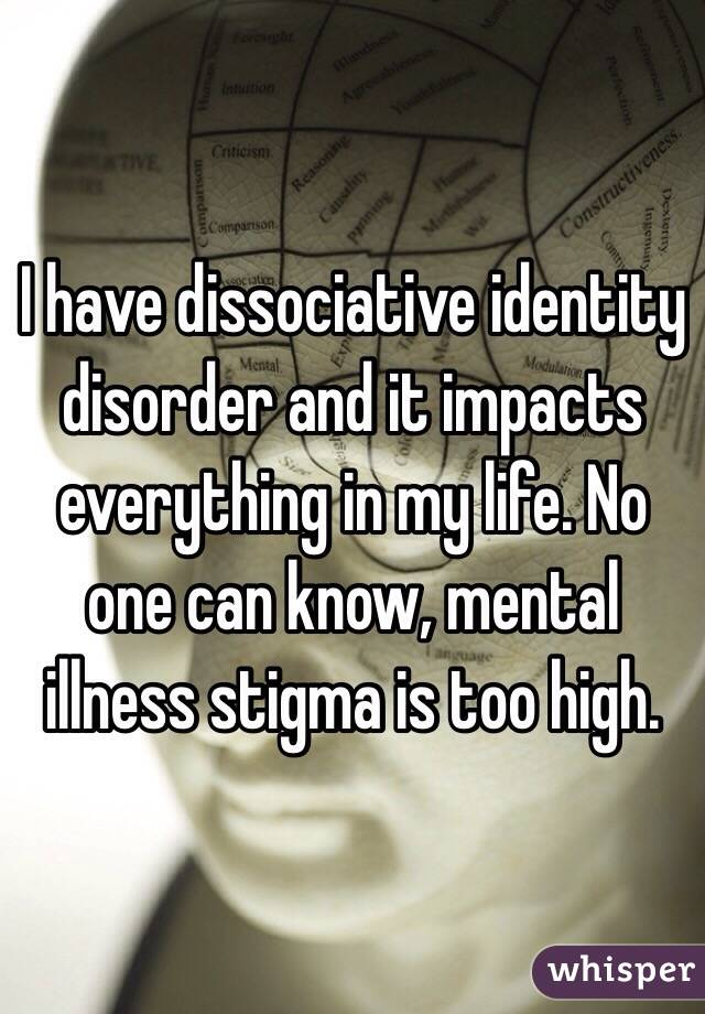 I have dissociative identity disorder and it impacts everything in my life. No one can know, mental illness stigma is too high.